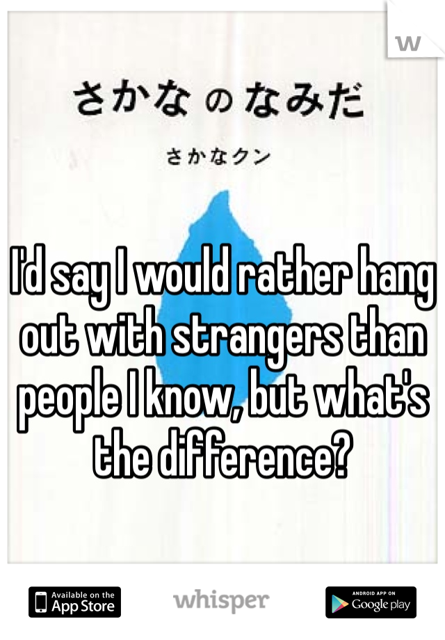 I'd say I would rather hang out with strangers than people I know, but what's the difference?