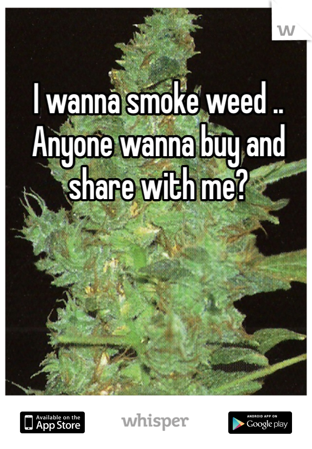 I wanna smoke weed .. Anyone wanna buy and share with me?