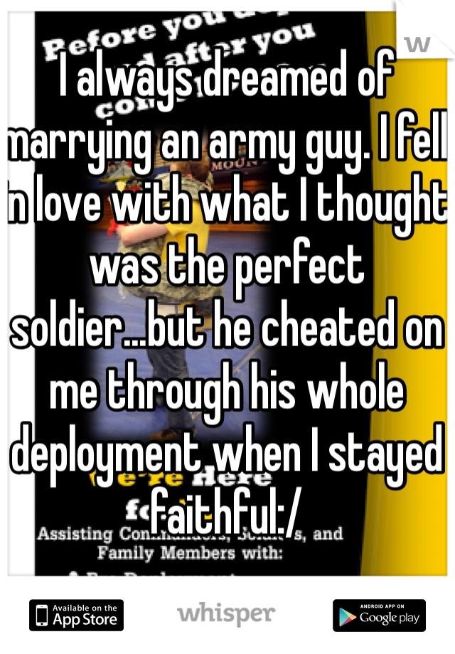 I always dreamed of marrying an army guy. I fell in love with what I thought was the perfect soldier...but he cheated on me through his whole deployment when I stayed faithful:/