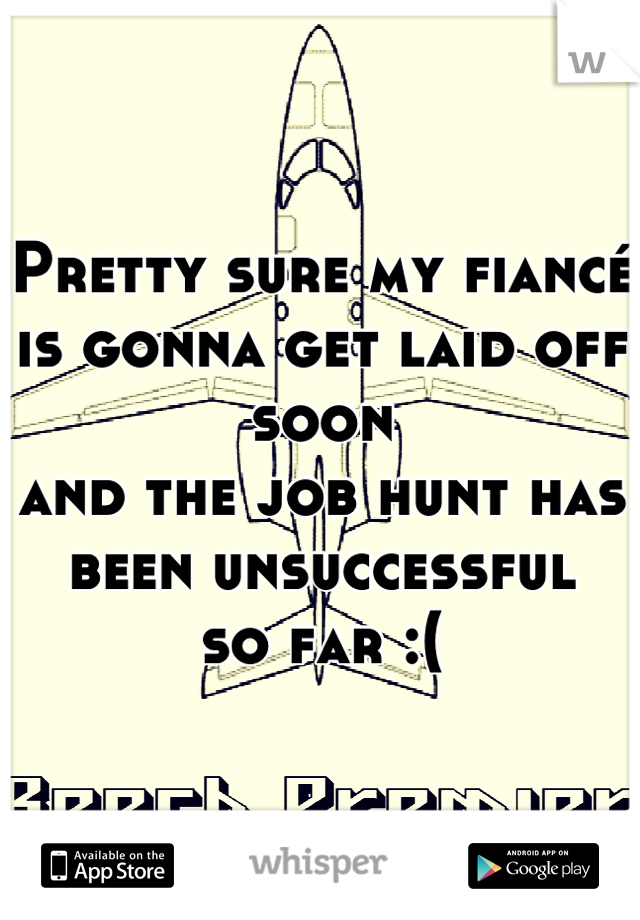 Pretty sure my fiancé  is gonna get laid off soon  and the job hunt has  been unsuccessful  so far :(