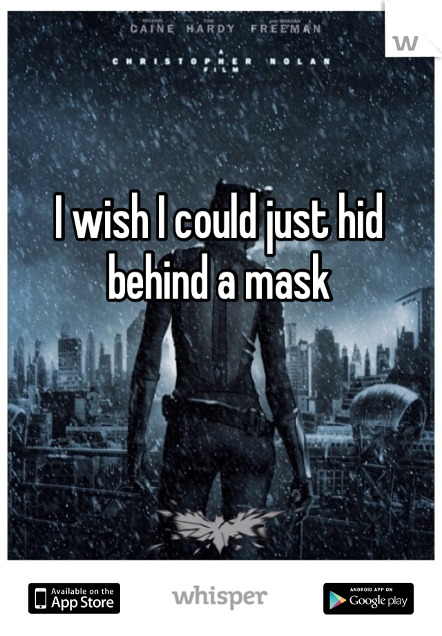 I wish I could just hid behind a mask