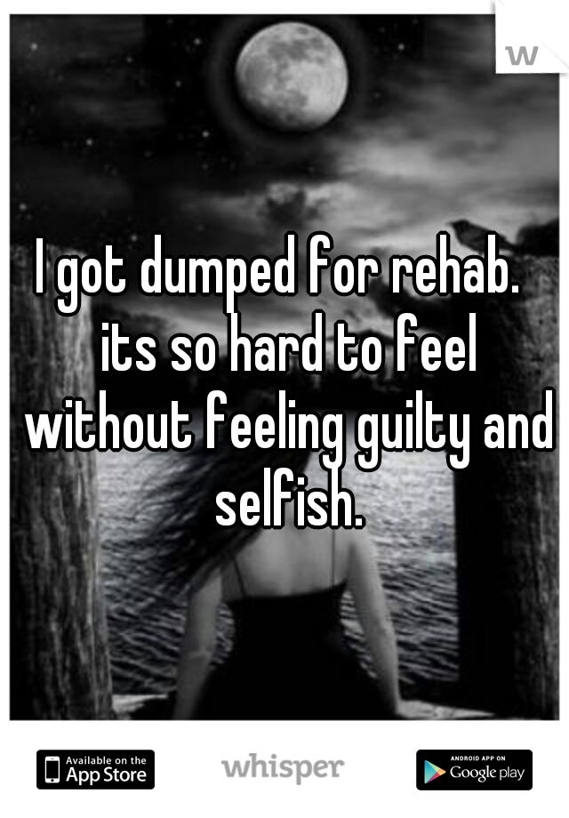 I got dumped for rehab.  its so hard to feel without feeling guilty and selfish.