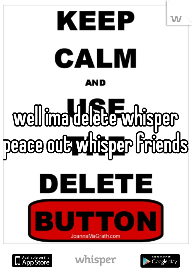 well ima delete whisper peace out whisper friends