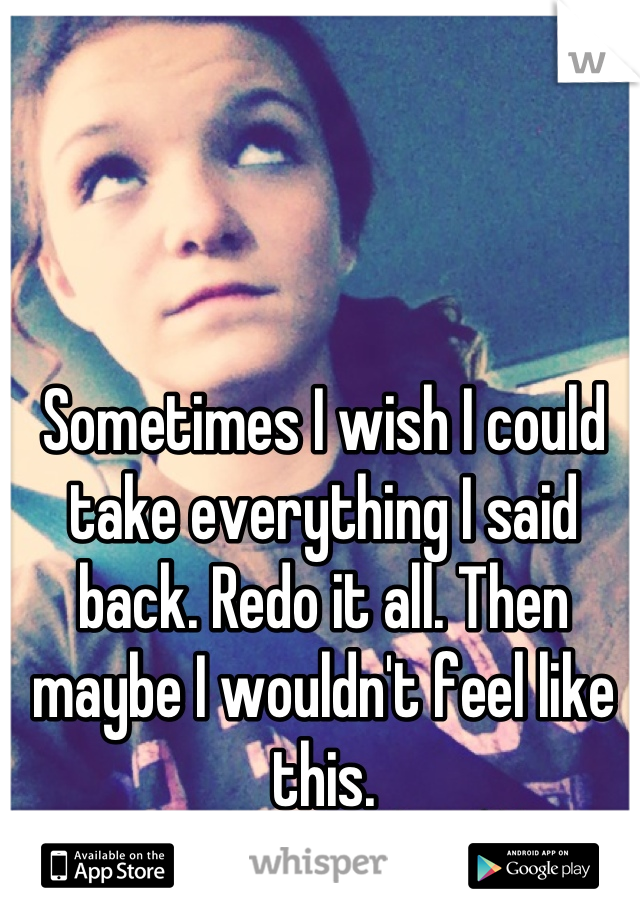 Sometimes I wish I could take everything I said back. Redo it all. Then maybe I wouldn't feel like this.
