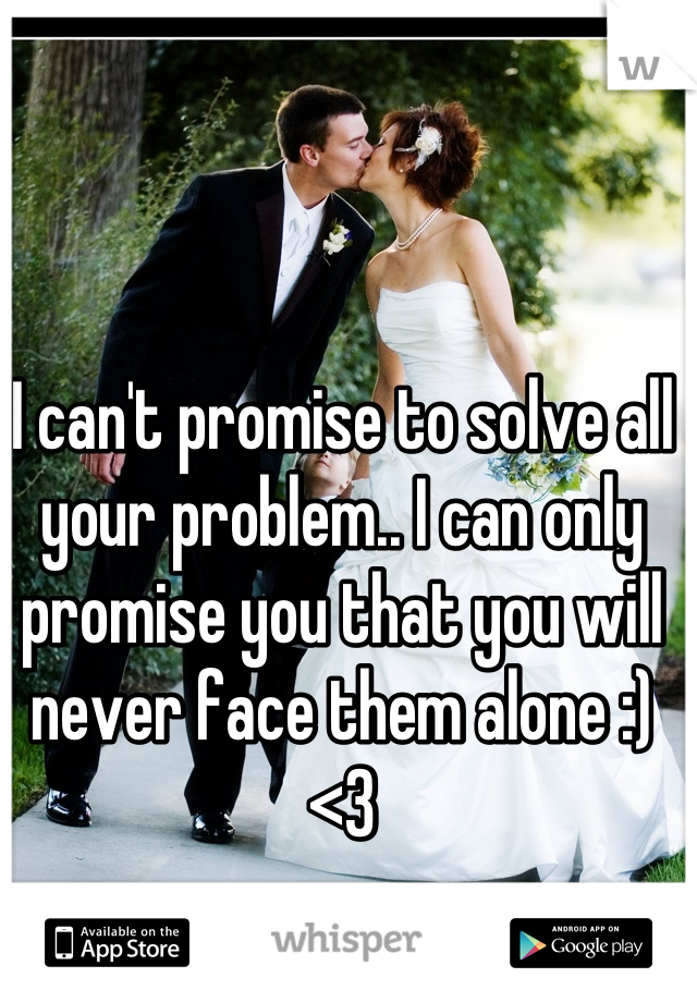 I can't promise to solve all your problem.. I can only promise you that you will never face them alone :) <3