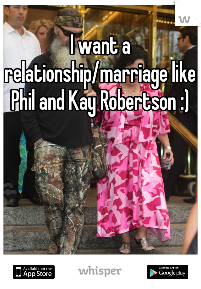 I want a relationship/marriage like Phil and Kay Robertson :)