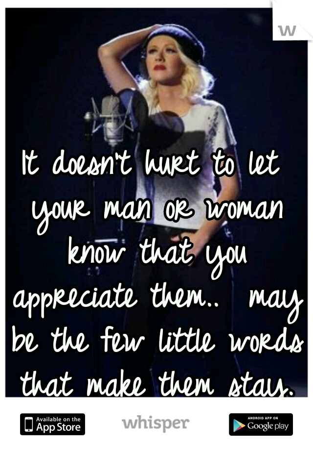 It doesn't hurt to let your man or woman know that you appreciate them..  may be the few little words that make them stay.