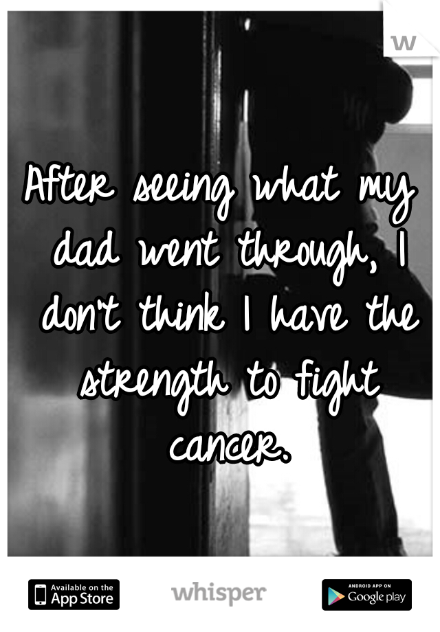 After seeing what my dad went through, I don't think I have the strength to fight cancer.