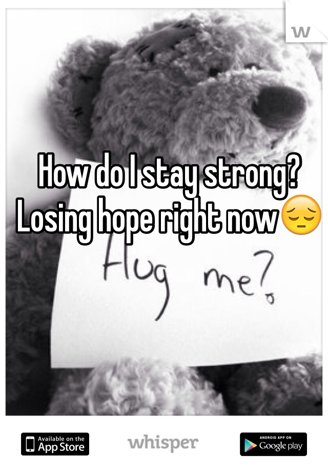 How do I stay strong? Losing hope right now😔