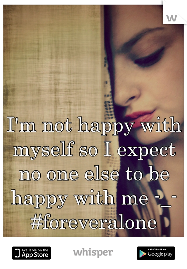 I'm not happy with myself so I expect no one else to be happy with me -_- #foreveralone