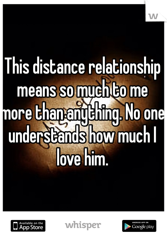 This distance relationship means so much to me more than anything. No one understands how much I love him.