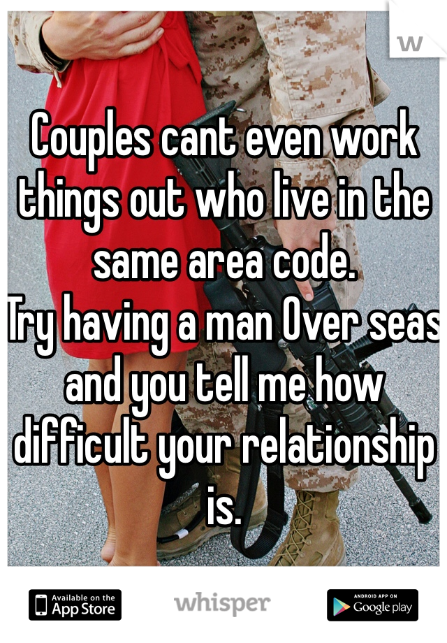 Couples cant even work things out who live in the same area code. Try having a man Over seas and you tell me how difficult your relationship is.