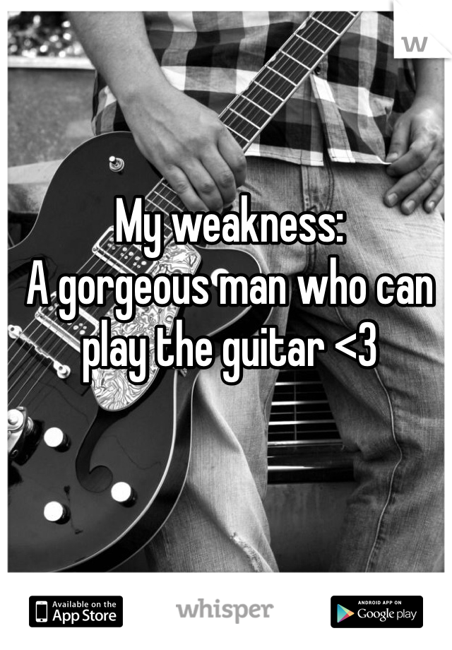 My weakness: A gorgeous man who can play the guitar <3