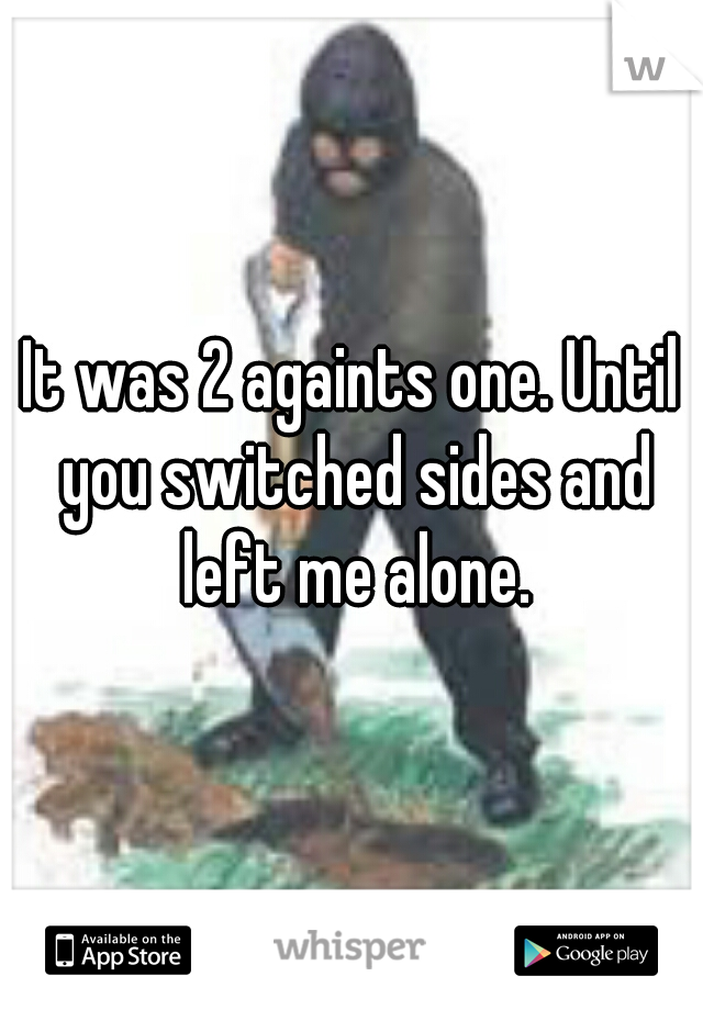 It was 2 againts one. Until you switched sides and left me alone.