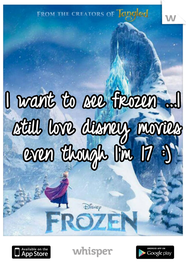 I want to see frozen ...I still love disney movies even though I'm 17 :)