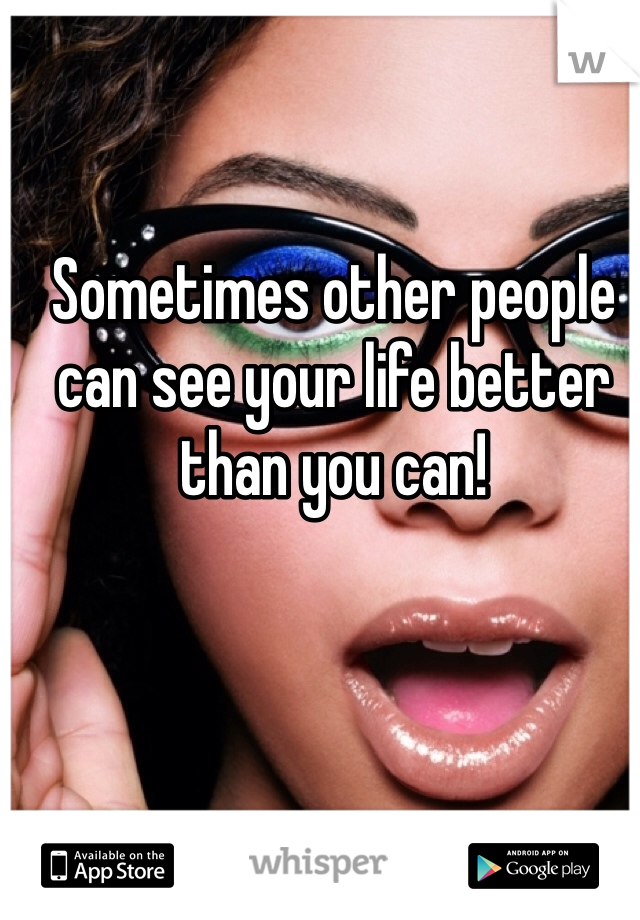 Sometimes other people can see your life better than you can!