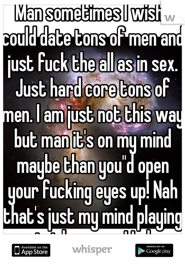 """Man sometimes I wish I could date tons of men and just fuck the all as in sex. Just hard core tons of men. I am just not this way but man it's on my mind maybe than you""""d open your fucking eyes up! Nah that's just my mind playing tricks on me ! Lol"""