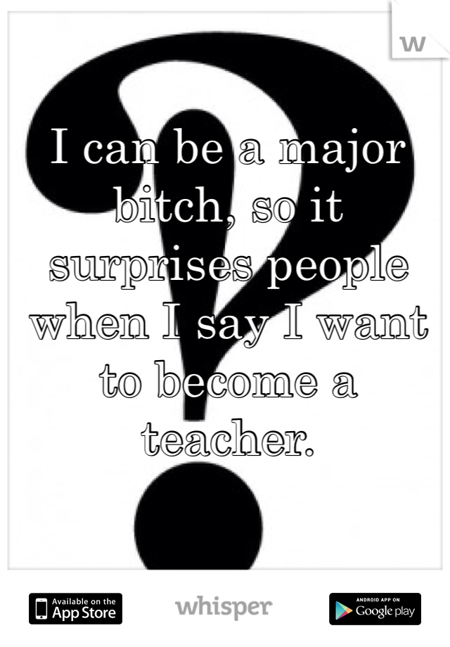 I can be a major bitch, so it surprises people when I say I want to become a teacher.
