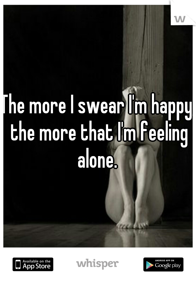 The more I swear I'm happy, the more that I'm feeling alone.