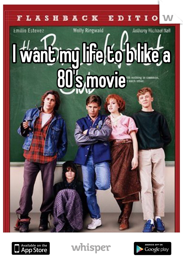 I want my life to b like a 80's movie