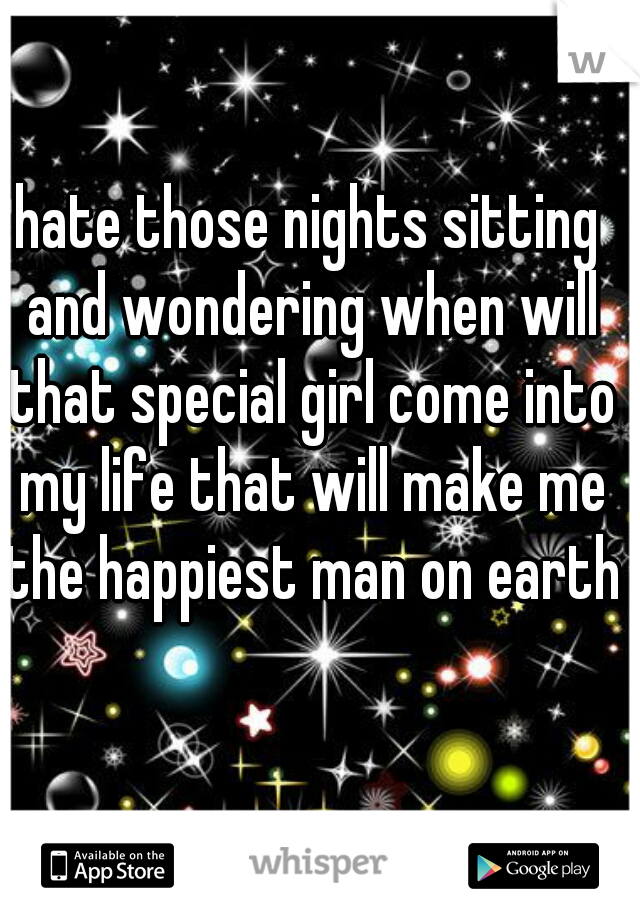 hate those nights sitting and wondering when will that special girl come into my life that will make me the happiest man on earth