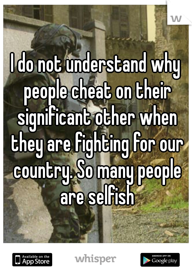 I do not understand why people cheat on their significant other when they are fighting for our country. So many people are selfish