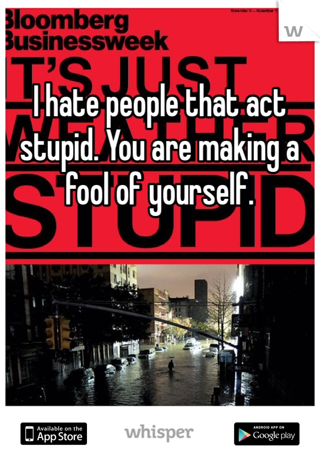 I hate people that act stupid. You are making a fool of yourself.