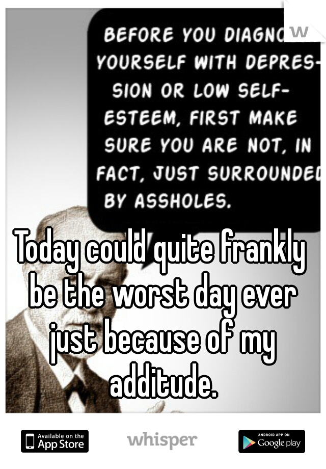 Today could quite frankly be the worst day ever just because of my additude.