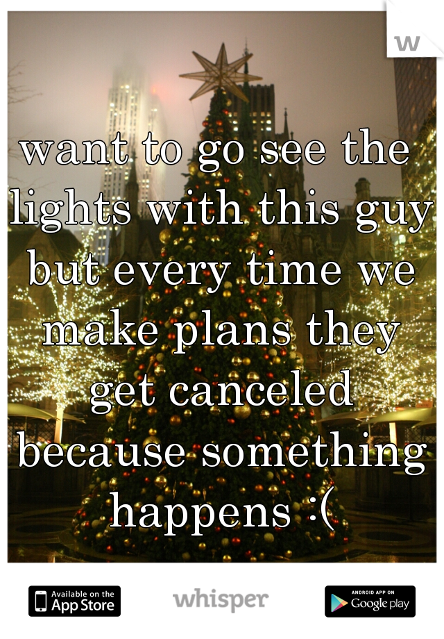 want to go see the lights with this guy but every time we make plans they get canceled because something happens :(