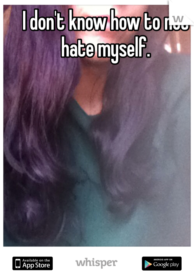 I don't know how to not hate myself.