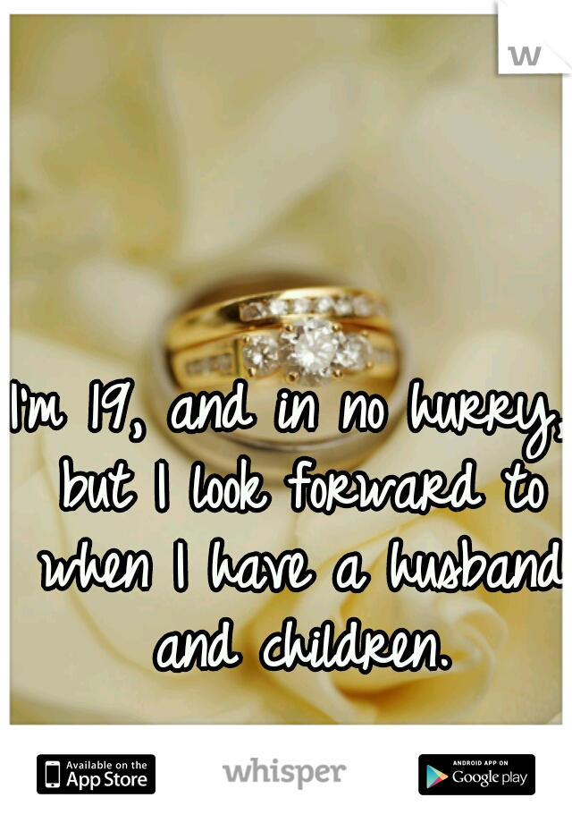I'm 19, and in no hurry, but I look forward to when I have a husband and children.
