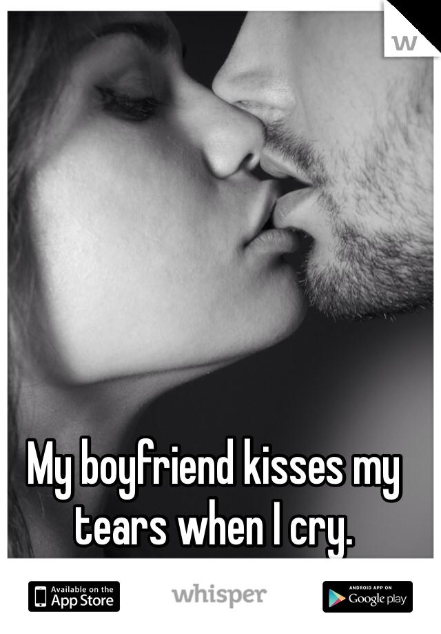 My boyfriend kisses my tears when I cry.