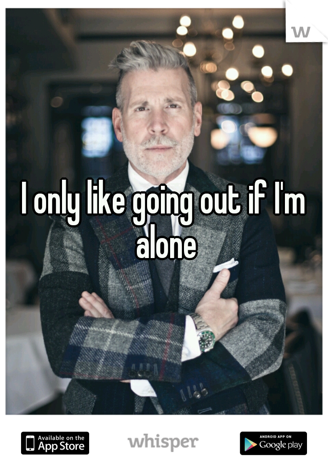 I only like going out if I'm alone