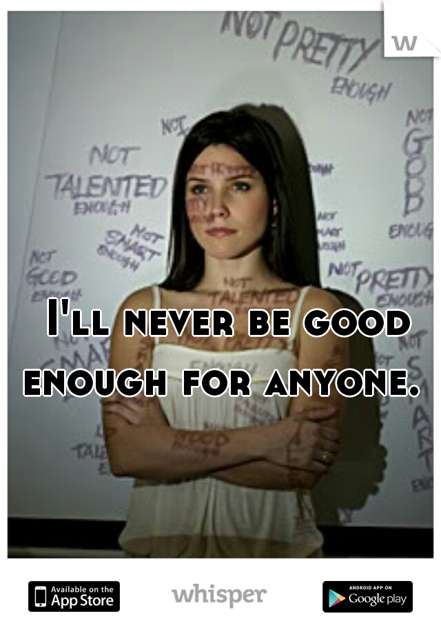 I'll never be good enough for anyone.