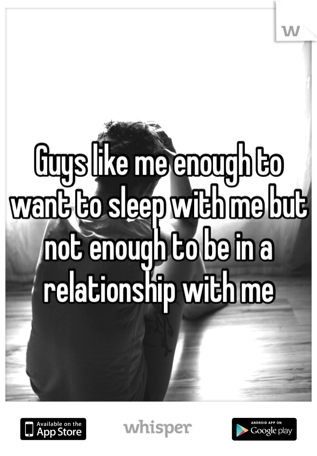 Guys like me enough to want to sleep with me but not enough to be in a relationship with me
