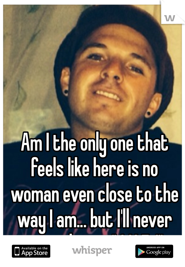 """Am I the only one that feels like here is no woman even close to the way I am... but I'll never ever change """"4 N E 1"""""""