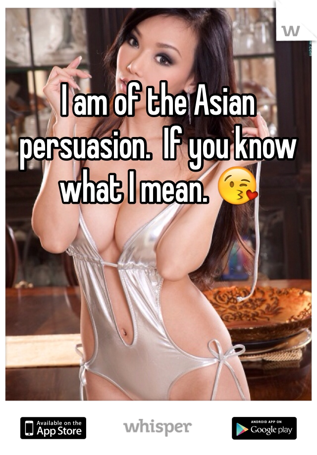 I am of the Asian persuasion.  If you know what I mean. 😘