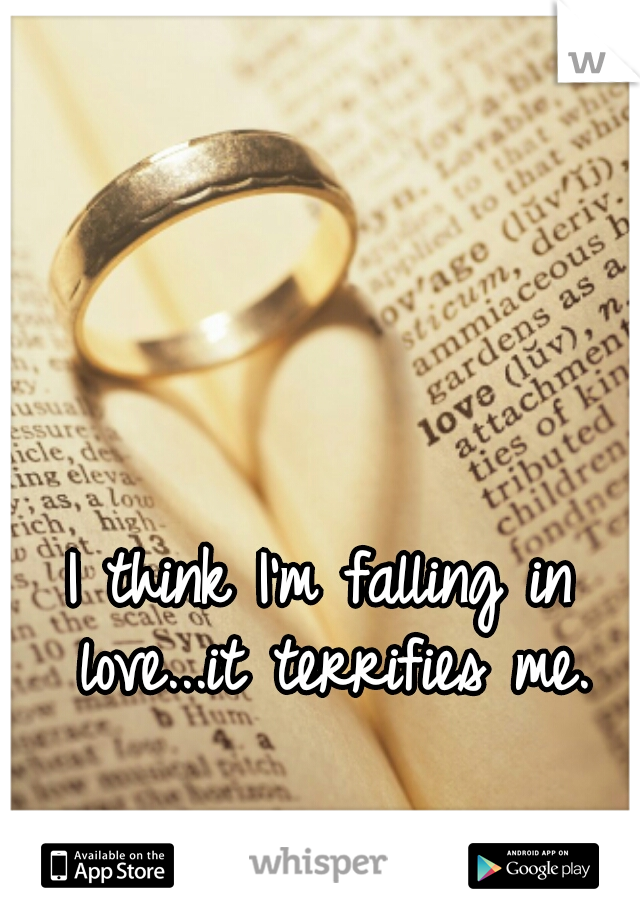 I think I'm falling in love...it terrifies me.