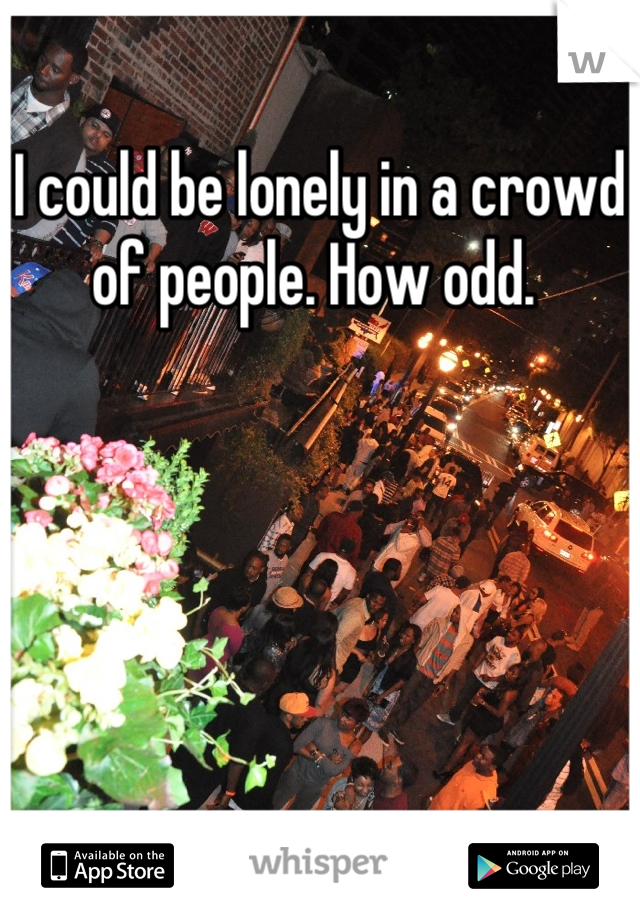 I could be lonely in a crowd of people. How odd.