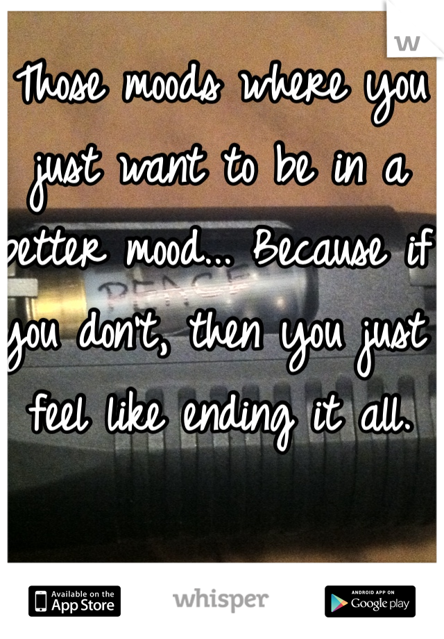 Those moods where you just want to be in a better mood... Because if you don't, then you just feel like ending it all.