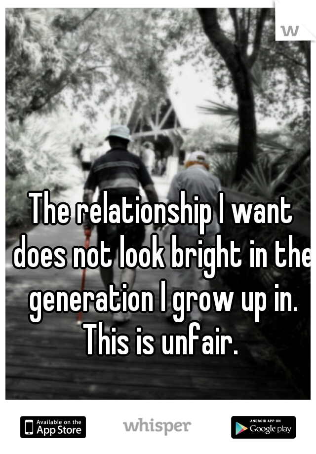 The relationship I want does not look bright in the generation I grow up in. This is unfair.