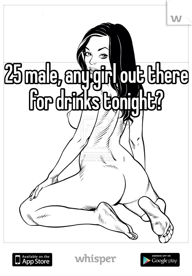 25 male, any girl out there for drinks tonight?