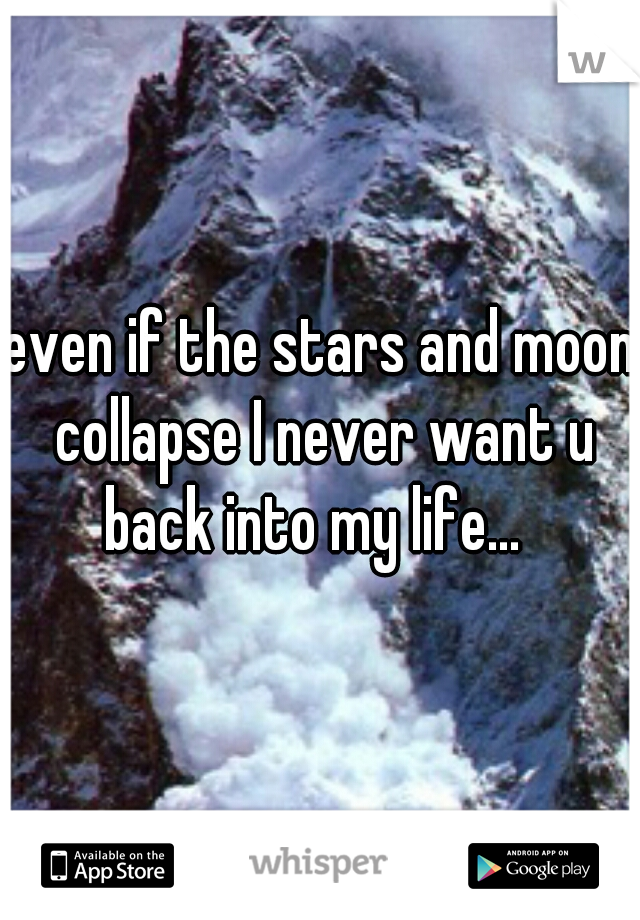 even if the stars and moon collapse I never want u back into my life...
