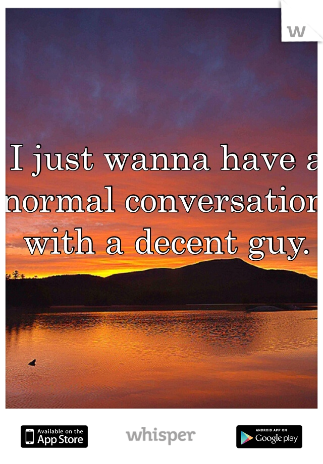 I just wanna have a normal conversation with a decent guy.