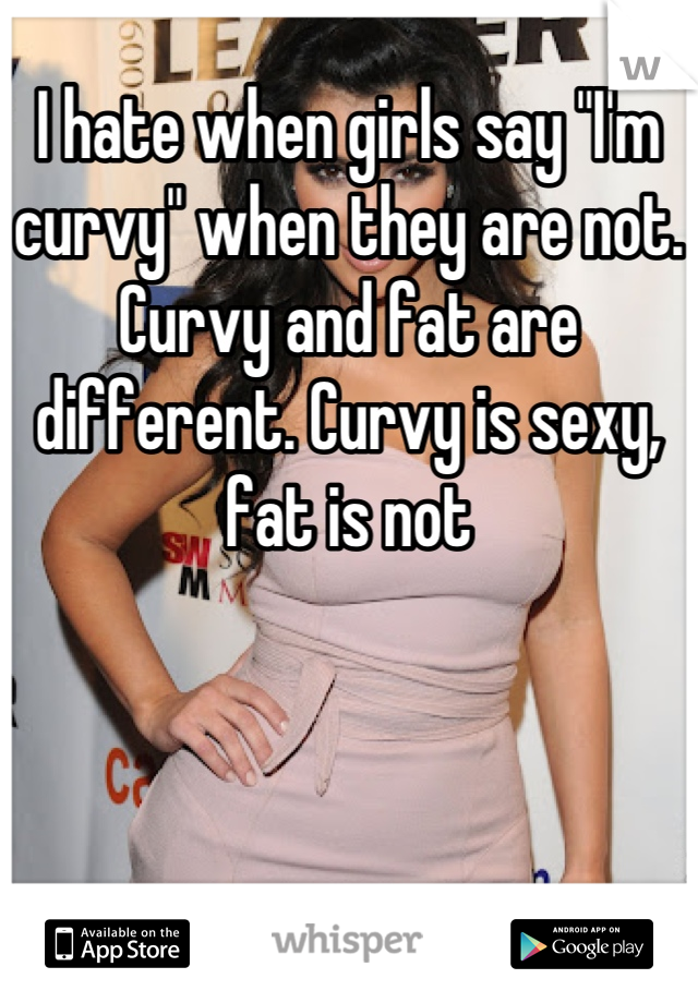 """I hate when girls say """"I'm curvy"""" when they are not. Curvy and fat are different. Curvy is sexy, fat is not"""
