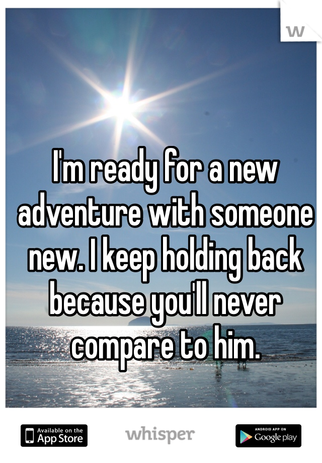 I'm ready for a new adventure with someone new. I keep holding back because you'll never compare to him.