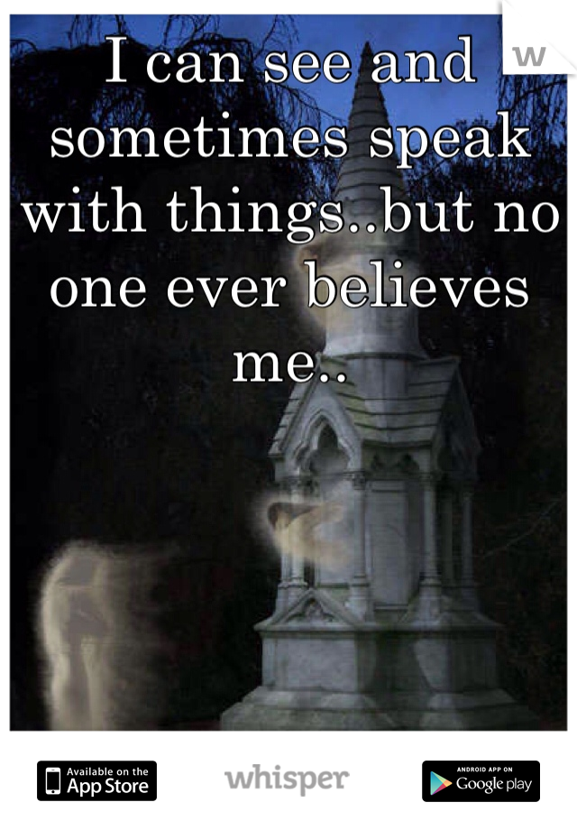 I can see and sometimes speak with things..but no one ever believes me..