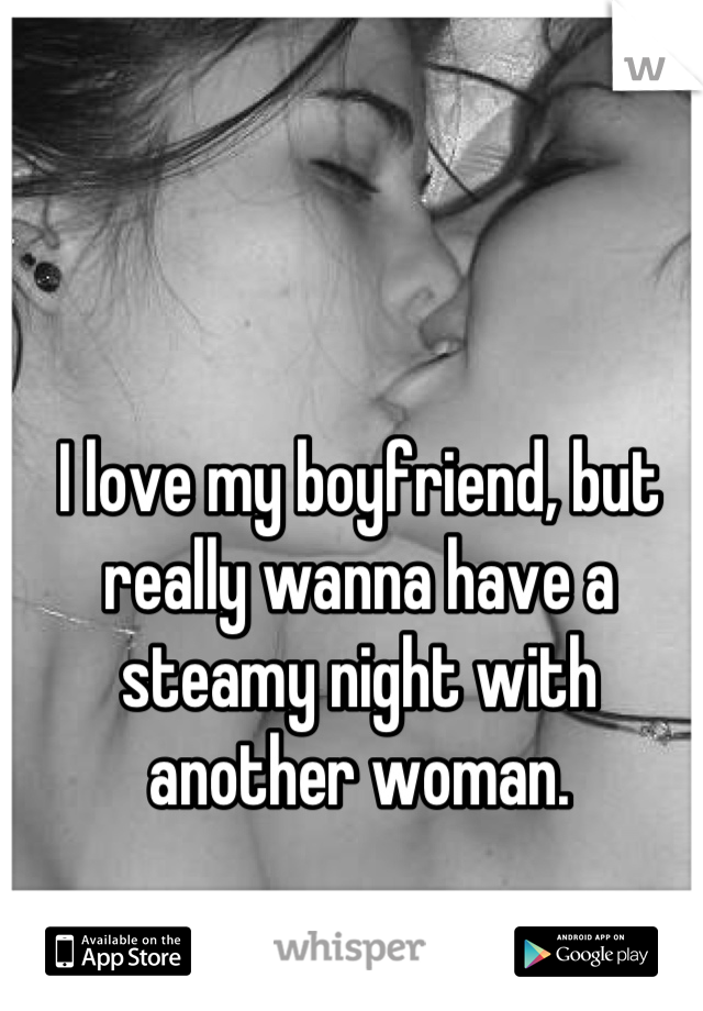 I love my boyfriend, but really wanna have a steamy night with another woman.