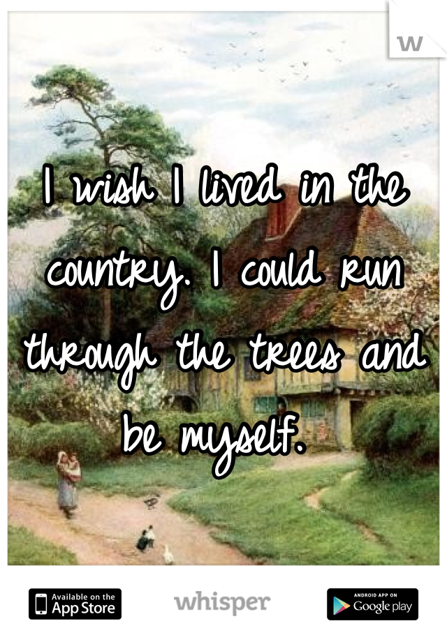 I wish I lived in the country. I could run through the trees and be myself.