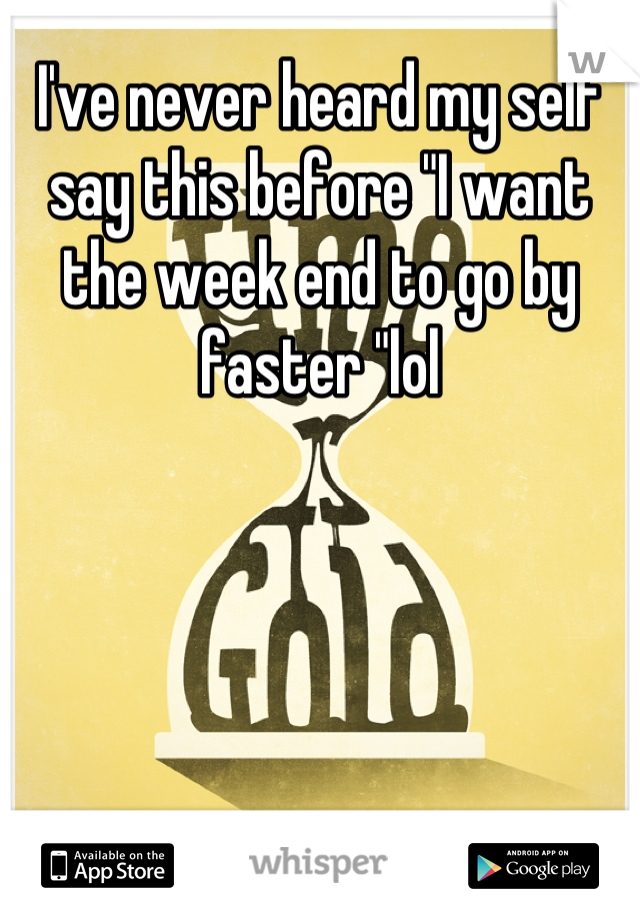 """I've never heard my self say this before """"I want the week end to go by faster """"lol"""